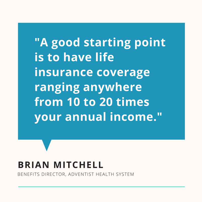"""A good starting point is to have life insurance coverage ranging anywhere from 10 to 20 times your annual income."" Brian Mitchell"